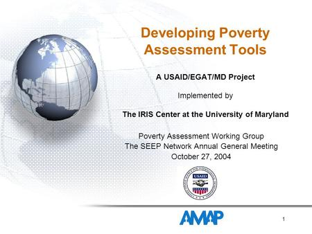 1 Developing Poverty Assessment Tools A USAID/EGAT/MD Project Implemented by The IRIS Center at the University of Maryland Poverty Assessment Working Group.