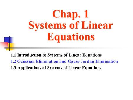 Chap. 1 Systems of Linear Equations 1.1 Introduction to Systems of Linear Equations 1.2 Gaussian Elimination and Gauss-Jordan Elimination 1.3 Applications.