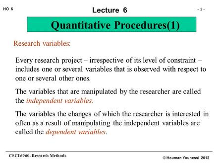 CSCI 6960- Research Methods - 1 - HO 6 © Houman Younessi 2012 Lecture 6 Quantitative Procedures(1) Research variables: Every research project – irrespective.