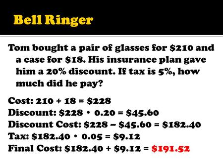 Tom bought a pair of glasses for $210 and a case for $18. His insurance plan gave him a 20% discount. If tax is 5%, how much did he pay? Cost: 210 + 18.