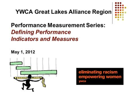 Performance Measurement Series: Defining Performance Indicators and Measures May 1, 2012 YWCA Great Lakes Alliance Region.