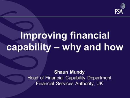 Improving financial capability – why and how Shaun Mundy Head of Financial Capability Department Financial Services Authority, UK.