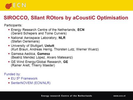 SIROCCO, SIlant ROtors by aCoustiC Optimisation Participants:  Energy Research Centre of the Netherlands, ECN (Gerard Schepers and Toine Curvers)  National.