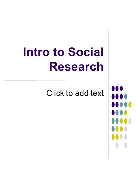 Click to add text Intro to Social Research. Components of Research.