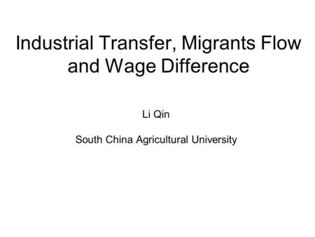 Industrial Transfer, Migrants Flow and Wage Difference Li Qin South China Agricultural University.