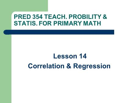 PRED 354 TEACH. PROBILITY & STATIS. FOR PRIMARY MATH Lesson 14 Correlation & Regression.