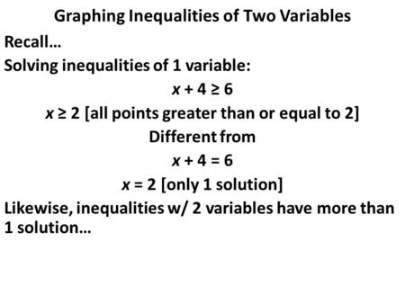 Graphing Inequalities of Two Variables Recall… Solving inequalities of 1 variable: x + 4 ≥ 6 x ≥ 2 [all points greater than or equal to 2] Different from.