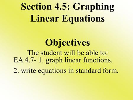 Section 4.5: Graphing Linear Equations Objectives The student will be able to: EA 4.7- 1. graph linear functions. 2. write equations in standard form.