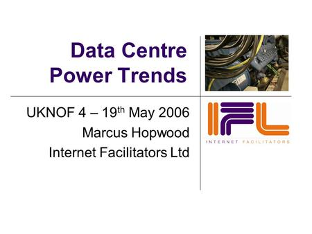Data Centre Power Trends UKNOF 4 – 19 th May 2006 Marcus Hopwood Internet Facilitators Ltd.