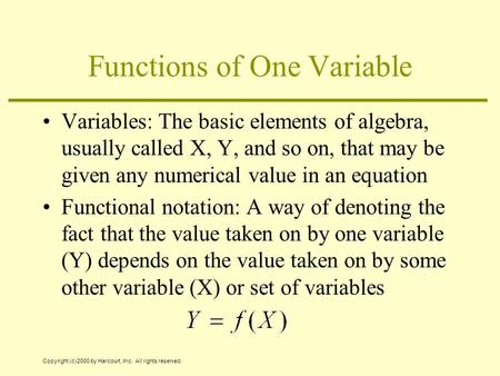 Copyright (c) 2000 by Harcourt, Inc. All rights reserved. Functions of One Variable Variables: The basic elements of algebra, usually called X, Y, and.