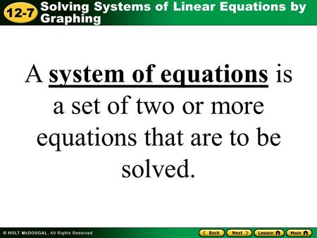 Solving Systems of Linear Equations by Graphing 12-7 A system of equations is a set of two or more equations that are to be solved.