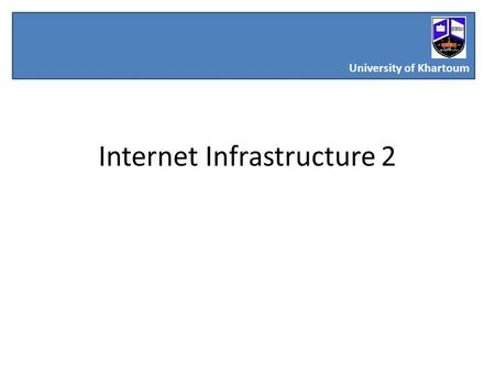 Internet Infrastructure 2 University of Khartoum.