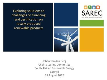 Exploring solutions to challenges on financing and certification on locally produced renewable products Johan van den Berg Chair: Steering Committee South.