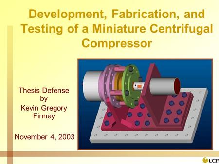 Development, Fabrication, and Testing of a Miniature Centrifugal Compressor Thesis Defense by Kevin Gregory Finney November 4, 2003.