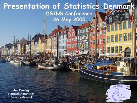 Presentation of Statistics Denmark DGINS Conference 26 May 2005 Jan Plovsing National Statistician Director General.