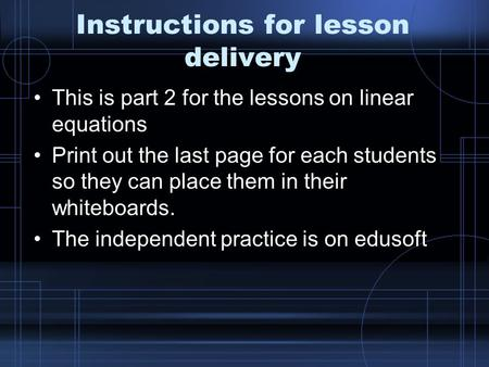 Instructions for lesson delivery This is part 2 for the lessons on linear equations Print out the last page for each students so they can place them in.