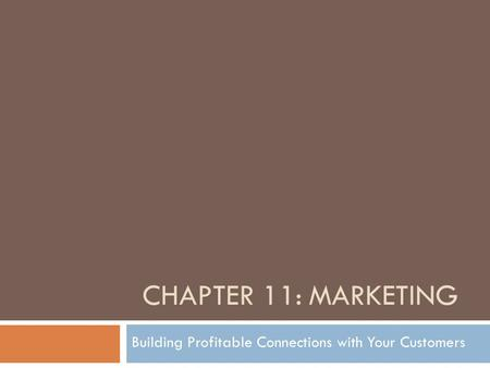 CHAPTER 11: MARKETING Building Profitable Connections with Your Customers.