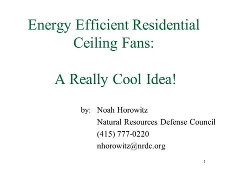 1 Energy Efficient Residential Ceiling Fans: A Really Cool Idea! by: Noah Horowitz Natural Resources Defense Council (415) 777-0220