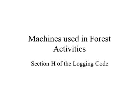 Machines used in Forest Activities Section H of the Logging Code.