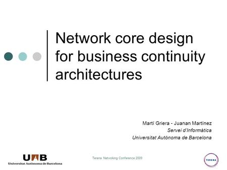 Terena Netwoking Conference 2009 Network core design for business continuity architectures Martí Griera - Juanan Martínez Servei d'Informàtica Universitat.