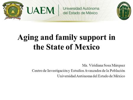 Aging and family support in the State of Mexico Ma. Viridiana Sosa Márquez Centro de Investigación y Estudios Avanzados de la Población Universidad Autónoma.