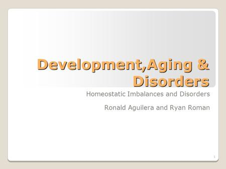 1 Development,Aging & Disorders Homeostatic Imbalances and Disorders Ronald Aguilera and Ryan Roman.