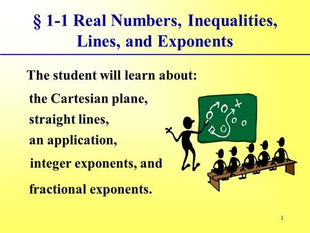 1 § 1-1 Real Numbers, Inequalities, Lines, and Exponents The student will learn about: the Cartesian plane, straight lines, an application, integer exponents,