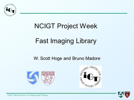 © NIH National Center for Image-Guided Therapy NCIGT Project Week Fast Imaging Library W. Scott Hoge and Bruno Madore.