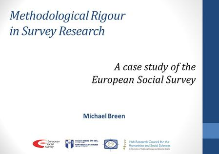 Methodological Rigour in Survey Research Michael Breen A case study of the European Social Survey.