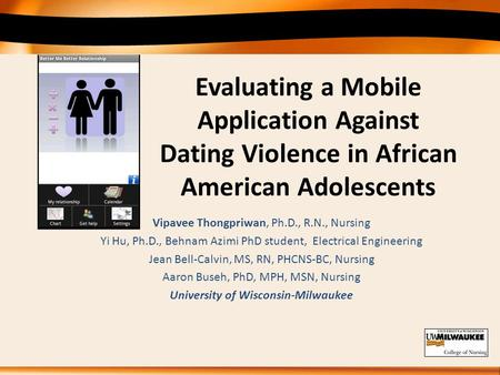 Evaluating a Mobile Application Against Dating Violence in African American Adolescents Vipavee Thongpriwan, Ph.D., R.N., Nursing Yi Hu, Ph.D., Behnam.