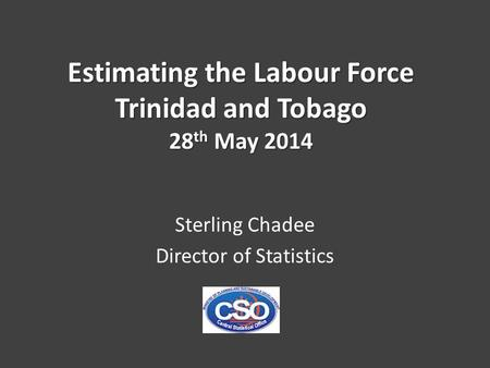 Estimating the Labour Force Trinidad and Tobago 28 th May 2014 Sterling Chadee Director of Statistics.