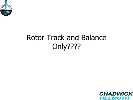 Rotor Track and Balance Only????. Agenda History of Rotor Track and Balance. Vibration Requirements Increasing. Using the Tools You Have. Cost Savings.