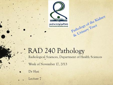 RAD 240 Pathology Radiological Sciences, Department of Health Sciences Week of November 17, 2013 Dr Shai Lecture 7 Pathology of the Kidney & Urinary Tract.