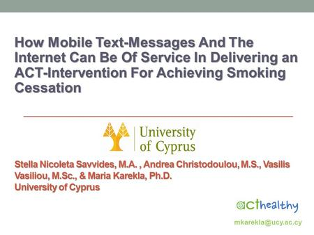 Stella Nicoleta Savvides, M.A., Andrea Christodoulou, M.S., Vasilis Vasiliou, M.Sc., & Maria Karekla, Ph.D. University of Cyprus How Mobile Text-Messages.