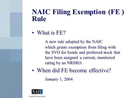 Securities Valuation Office NAIC Filing Exemption (FE ) Rule What is FE? A new rule adopted by the NAIC which grants exemption from filing with the SVO.