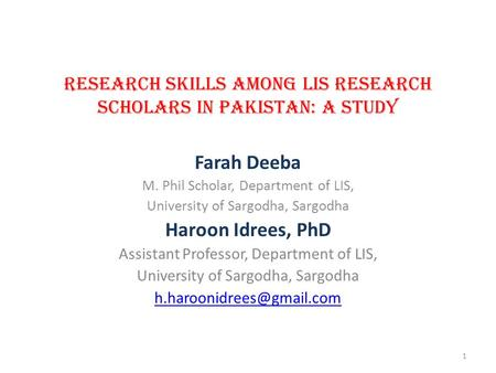 RESEARCH SKILLS AMONG LIS RESEARCH SCHOLARS IN PAKISTAN: A STUDY Farah Deeba M. Phil Scholar, Department of LIS, University of Sargodha, Sargodha Haroon.
