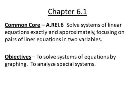 Chapter 6.1 Common Core – A.REI.6 Solve systems of linear equations exactly and approximately, focusing on pairs of liner equations in two variables. Objectives.