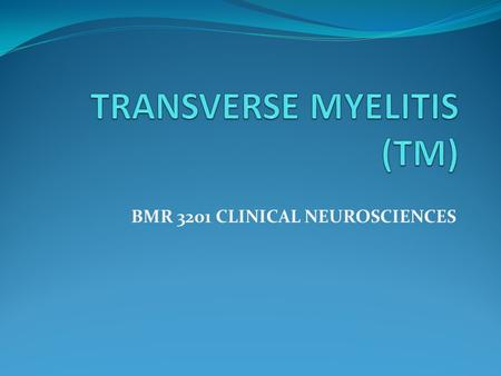 BMR 3201 CLINICAL NEUROSCIENCES. A neurological disorder caused by inflammation across both sides of one level, or segment, of the spinal cord. Myelitis.