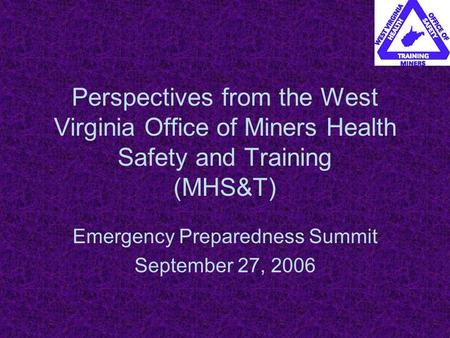 Perspectives from the West Virginia Office of Miners Health Safety and Training (MHS&T) Emergency Preparedness Summit September 27, 2006.