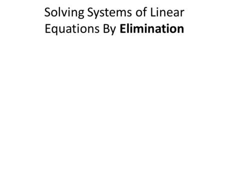 Solving Systems of Linear Equations By Elimination.