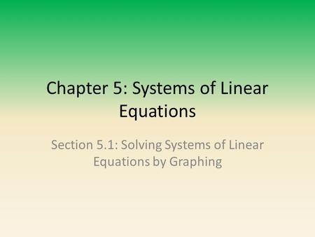 Chapter 5: Systems of Linear Equations Section 5.1: Solving Systems of Linear Equations by Graphing.