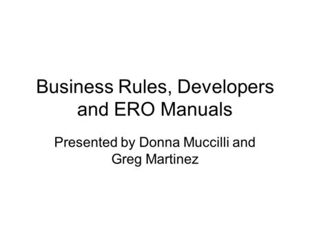 Business Rules, Developers and ERO Manuals Presented by Donna Muccilli and Greg Martinez.