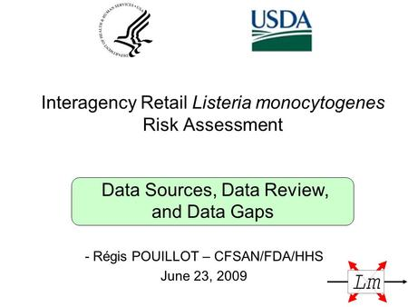 Interagency Retail Listeria monocytogenes Risk Assessment Data Sources, Data Review, and Data Gaps - Régis POUILLOT – CFSAN/FDA/HHS June 23, 2009.