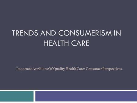 TRENDS AND CONSUMERISM IN HEALTH CARE Important Attributes Of Quality Health Care: Consumer Perspectives.
