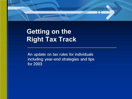 Getting on the Right Tax Track An update on tax rules for individuals including year-end strategies and tips for 2003.