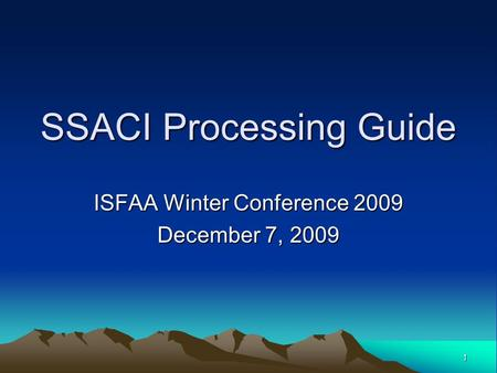 1 SSACI Processing Guide ISFAA Winter Conference 2009 December 7, 2009.