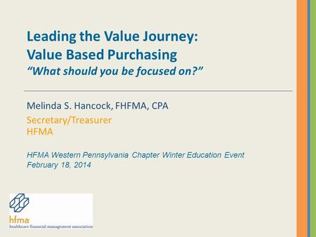 "Leading the Value Journey: Value Based Purchasing ""What should you be focused on?"" Melinda S. Hancock, FHFMA, CPA Secretary/Treasurer HFMA HFMA Western."