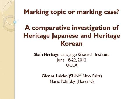 Marking topic or marking case? A comparative investigation of Heritage Japanese and Heritage Korean Sixth Heritage Language Research Institute June 18-22,