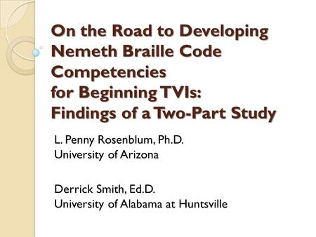 On the Road to Developing Nemeth Braille Code Competencies for Beginning TVIs: Findings of a Two-Part Study L. Penny Rosenblum, Ph.D. University of Arizona.
