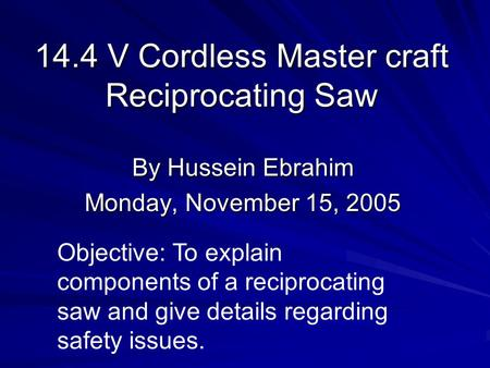 14.4 V Cordless Master craft Reciprocating Saw By Hussein Ebrahim Monday, November 15, 2005 Objective: To explain components of a reciprocating saw and.